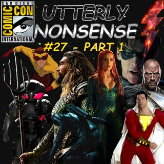 Breaking Down SDCC2018 (Part 1) - Utterly Nonsense Podcast #27
