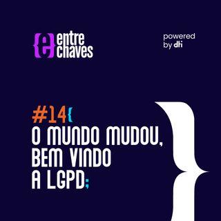 Entre chaves #14 - O mundo mudou, bem vindo a LGPD