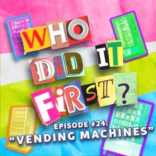 Vending Machines - Episode 24 - Who Did It First?