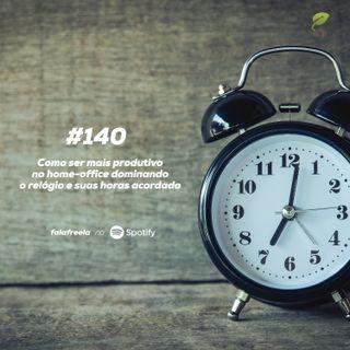 #140 - Como ser mais produtivo no home-office dominando o relógio e suas horas acordado