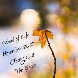 Wheel of Life: November 2018 Edition: Closing Out The Year STRONG!
