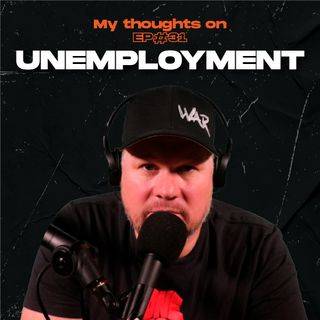 Unemployment - My thoughts on - Ep.31