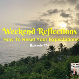 Weekend Reflections - How To Reset Your Expectations. Episode #474