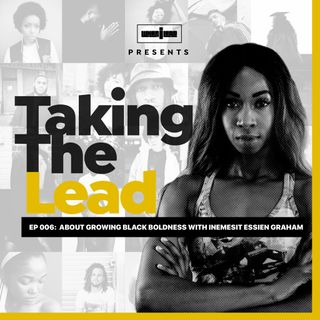 Taking The Lead 006 - About Growing Black Boldness With Inemesit Essien Graham