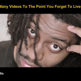 Made So Many Videos To The Point You Forget To Live Your Life?
