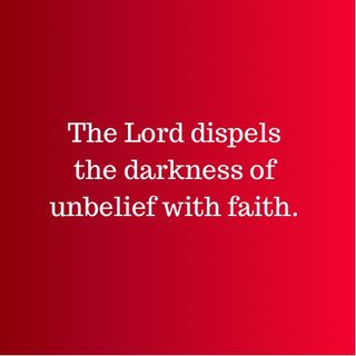 The Lord dispels the darkness of unbelief with faith.