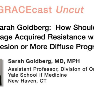 Dr. Sarah Goldberg: How Should We Manage Acquired Resistance with a Single Lesion or More Diffuse Progression?