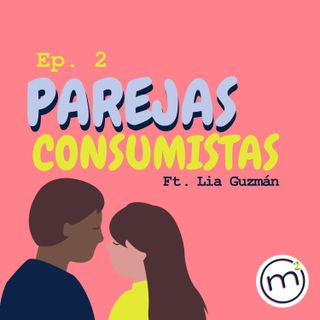 Ep. 2 Las parejas consumistas ft. Lia Camila