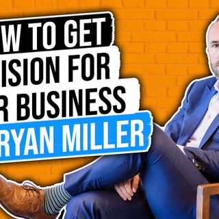 🎧 How to Get a Vision 👀 for Your Business with Ryan Miller 🎤