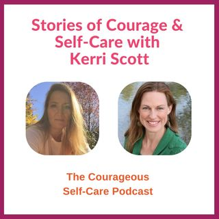 Stories of Courage & Self-Care with Kerri Scott