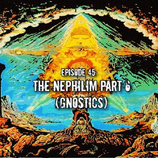 Episode 45: The Nephilim Part 6 (Gnostics)