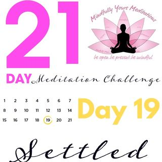 Day 19- Settled 21 Day Meditation Challenge