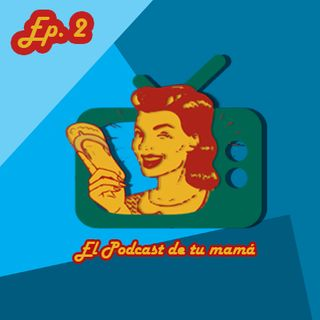 El podcast de tu mamá Ep.2