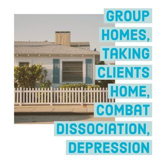 Group Homes, Taking Clients Home, Combat Dissociation, Depression
