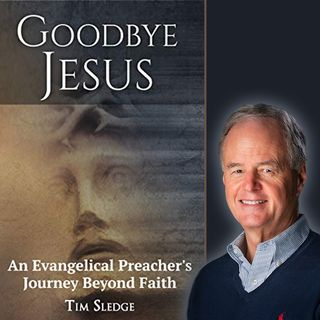 Goodbye Jesus: An Evangelical Preacher's Journey Beyond Faith (with ex-pastor Tim Sledge)