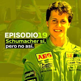 EP 19 - Schumacher sí, pero no así.
