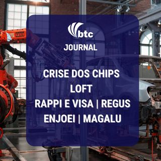 Crise dos chips | Loft | Rappi e Visa | Regus | Enjoei | Magalu | BTC Journal 07/07/21
