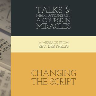 Changing the Script - Talks on A Course in Miracles