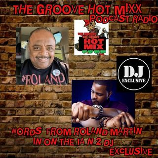 THE GROOVE HOT MIXX PODCAST RADIO WIT DJ EXCLUSIVE WORDS FROM ROLAND MARTIN
