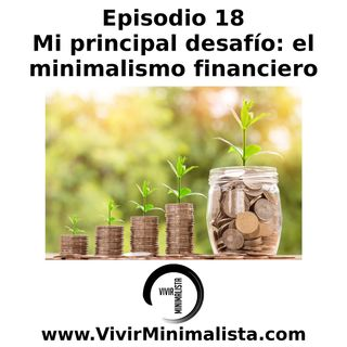 Episodio 18: Mi principal desafío: el minimalismo financiero
