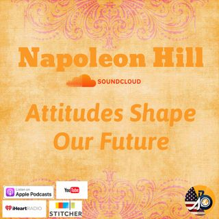 Napoleon Hill: Chapter 1 Continued - Our Attitudes Shape Our Future