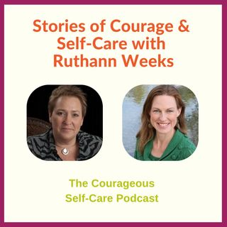 Stories of Courage & Self-Care with Ruthann Weeks
