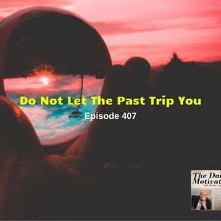 Do Not Let The Past Trip You - Episode #407
