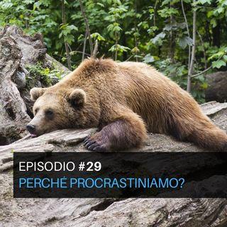 Episodio#29 - Perché procrastiniamo?