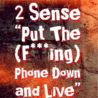"2 Sense ""Put The Phone Down And Live"""
