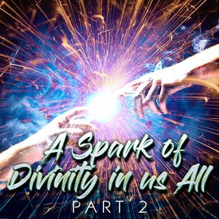 A Spark of Divinity in Us All (Part-2)