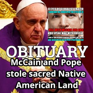 OBITUARY: McCain and Pope Steal Native American Sacred Land