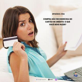 192 Compra não reconhecida no Cartão de Crédito: o que você deve fazer?