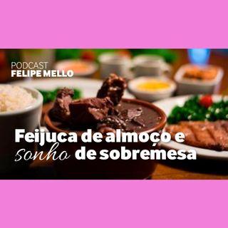 [Podcast Felipe Mello] Feijuca de Almoço e Sonho de Sobremesa