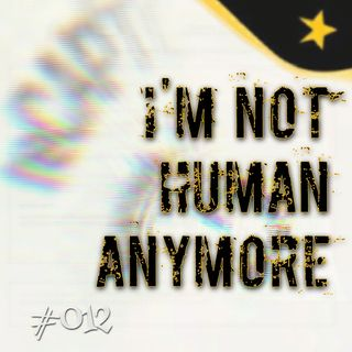 I'm not human anymore (#012)