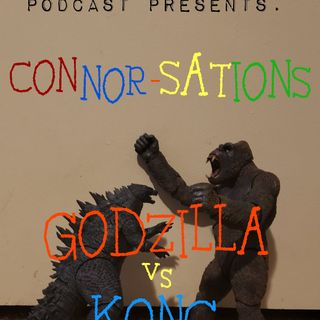 Episode 49: TMP presents: Connor-Sations Godzilla vs Kong