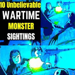 10 Unbelievable Wartime Monster Sightings