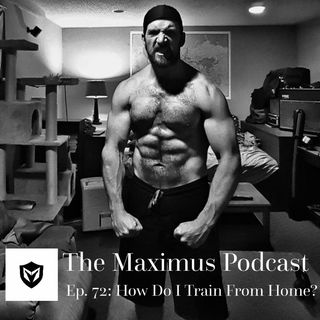 The Maximus Podcast Ep. 72 - How Do I Train From Home