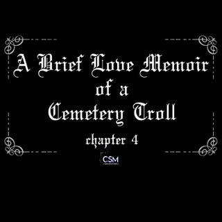 A Brief Love Memoir of a Cemetery Troll - Chapter 4 (Penultimate Chapter)