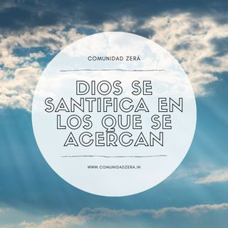 Dios se santifica en los que se le acercan