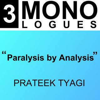 Monologues | Ep:3 | Paralysis by Analysis