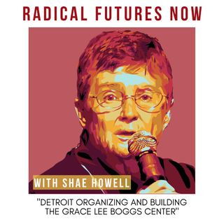 Detroit Organizing and Building the Grace Lee Boggs Center with Shae Howell