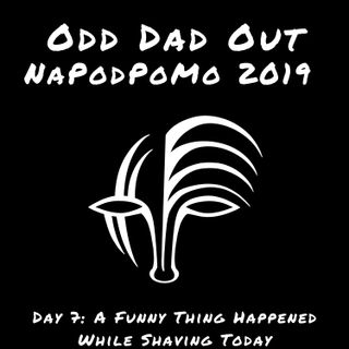 A Funny Thing Happened While Shaving Today: NAPODPOMO- Day 7