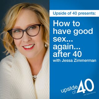 How to Have Good Sex...Again...After 40 with Jessa Zimmerman