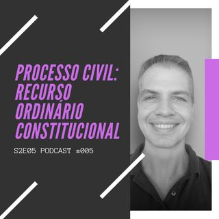 #005 - S02E05 - Recurso ordinário constitucional no processo civil