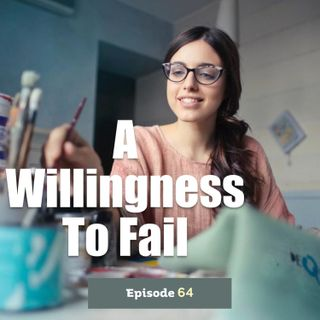Episode 64: A Willingness to Fail