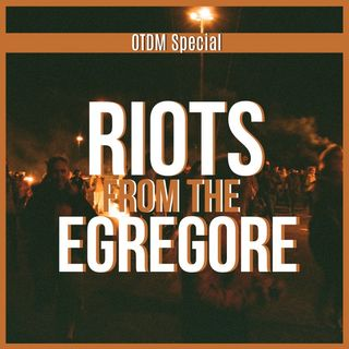 OTDM Special Episode: Riots from the Egregore