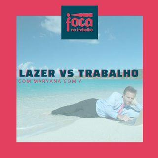 #25 - Lazer vs Trabalho, dá para ter os dois? (Com Maryana com Y)