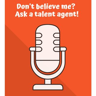 Don't Believe Me? Ask a Talent Agent!