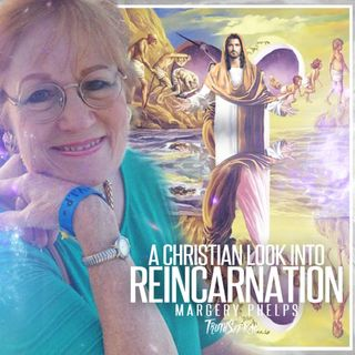 A Christian Look Into Reincarnation | Margery Phelps