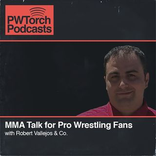 PWTorch Podcast - MMA Talk for Pro Wrestling Fans w/Vallejos & Co.